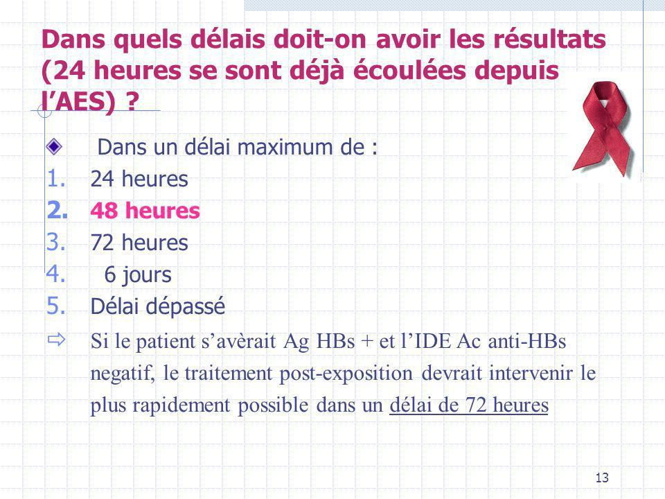 13 Dans un délai maximum de : 1. 24 heures 2. 48 heures 3. 72 heures 4. 6 jours 5. Délai dépassé Si le patient savèrait Ag HBs + et lIDE Ac anti-HBs n