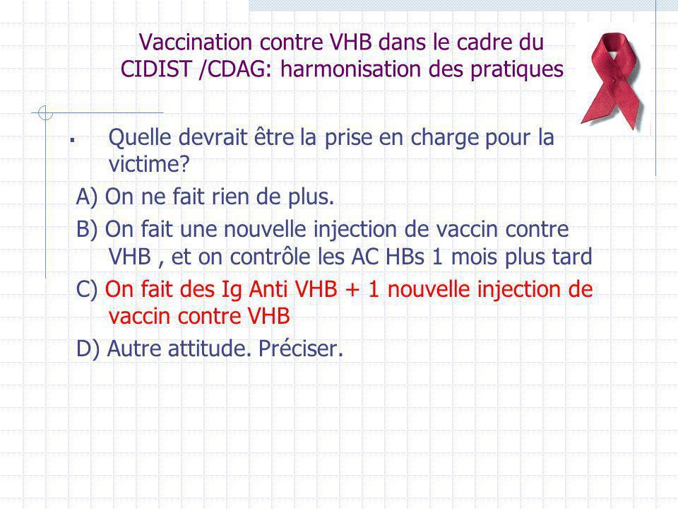Vaccination contre VHB dans le cadre du CIDIST /CDAG: harmonisation des pratiques Quelle devrait être la prise en charge pour la victime? A) On ne fai