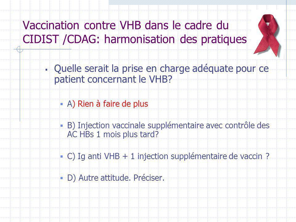 Vaccination contre VHB dans le cadre du CIDIST /CDAG: harmonisation des pratiques On oriente celui qui a un Ag HBs positif vers son médecin traitant, ou vers un HGE pour prélever la charge virale VHB et faire un bilan hépatique.