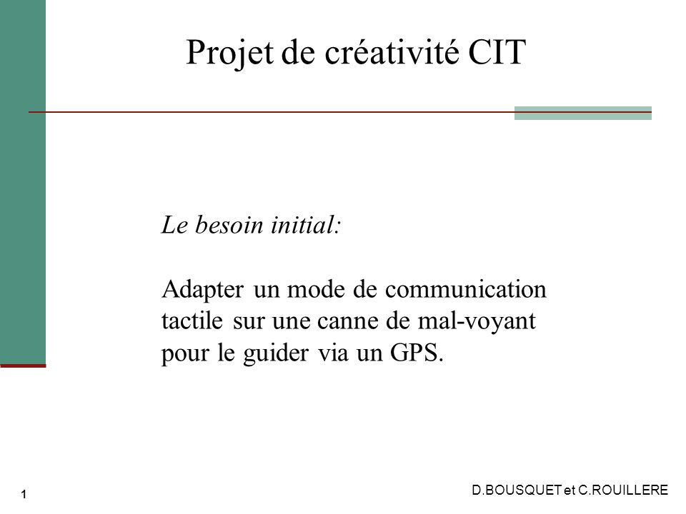 1 Projet de créativité CIT Le besoin initial: Adapter un mode de communication tactile sur une canne de mal-voyant pour le guider via un GPS.