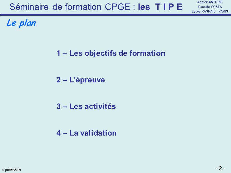 Séminaire de formation CPGE : les T I P E - 2 - Annick ANTOINE Pascale COSTA Lycée RASPAIL - PARIS 9 juillet 2009 1 – Les objectifs de formation 2 – L