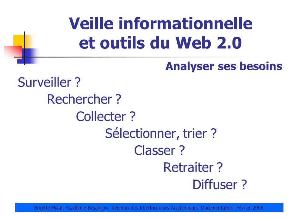 Veille informationnelle et outils du Web 2.0 Analyser ses besoins Surveiller ? Rechercher ? Collecter ? Sélectionner, trier ? Classer ? Retraiter ? Di