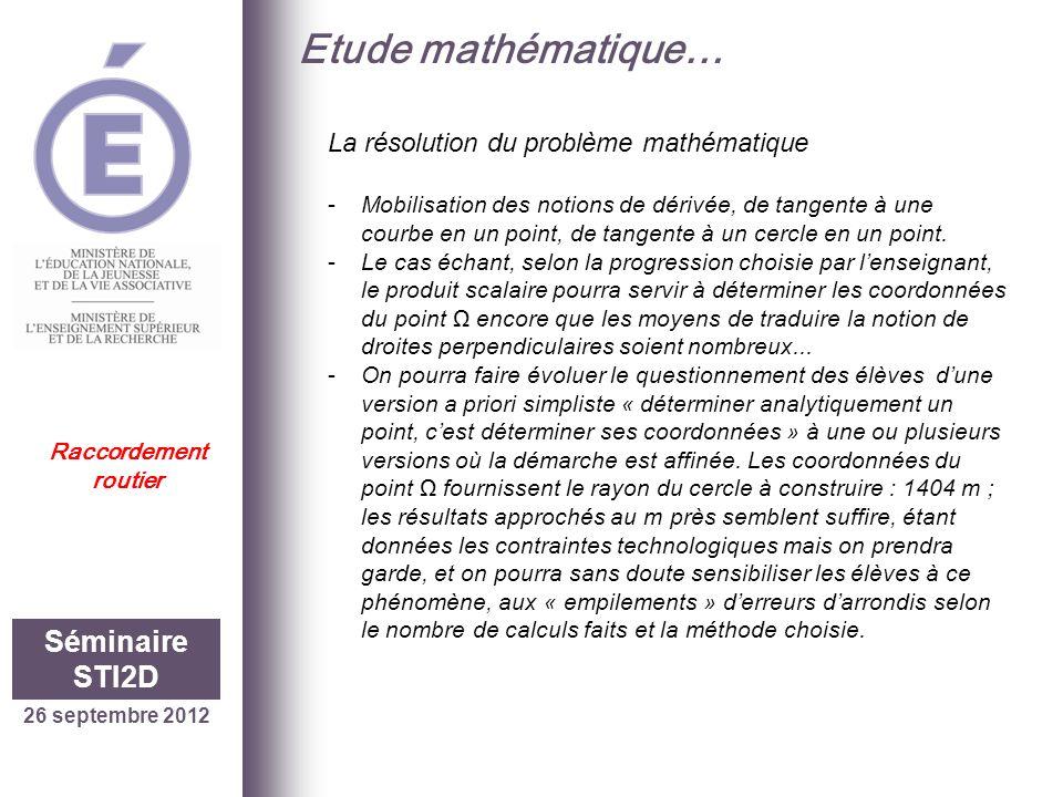 26 septembre 2012 Séminaire STI2D Raccordement routier Etude mathématique… La résolution du problème mathématique -Mobilisation des notions de dérivée