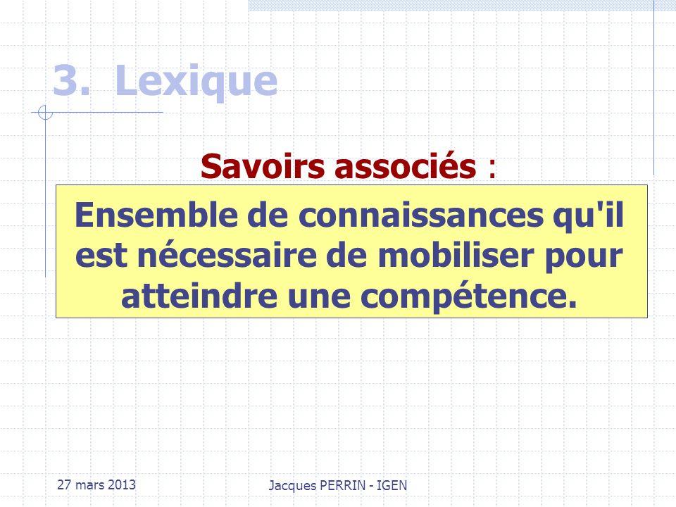27 mars 2013 Jacques PERRIN - IGEN 3.Lexique Savoir-faire Habileté manifestée dans une situation définie. C'est l'ensemble des gestes, des méthodes le