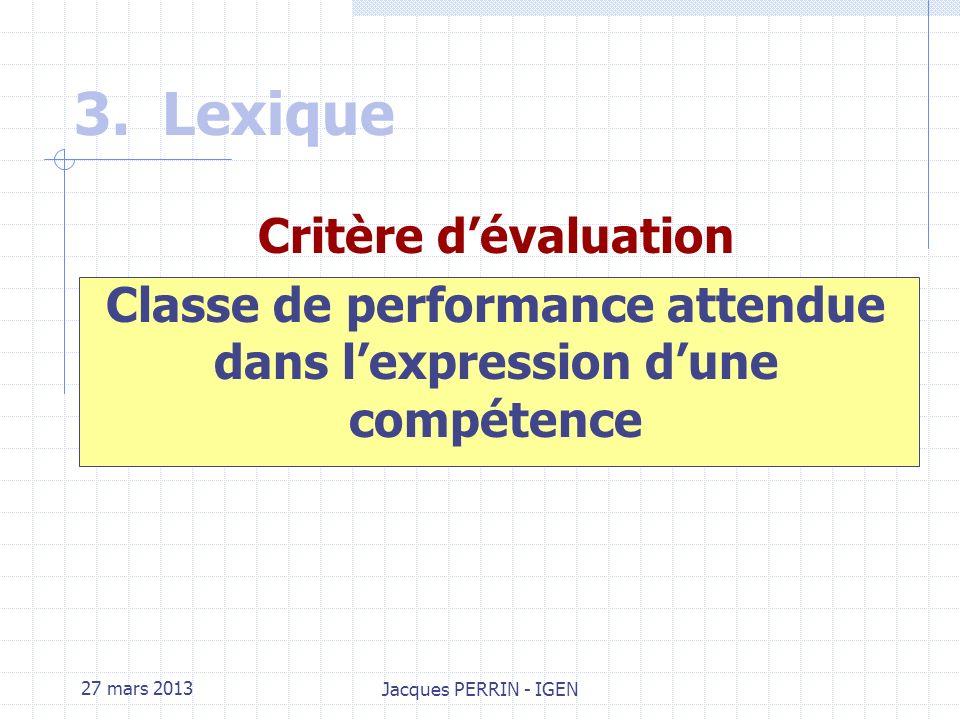 27 mars 2013 Jacques PERRIN - IGEN 3.Lexique Savoirs associés : Ensemble de connaissances qu il est nécessaire de mobiliser pour atteindre une compétence.