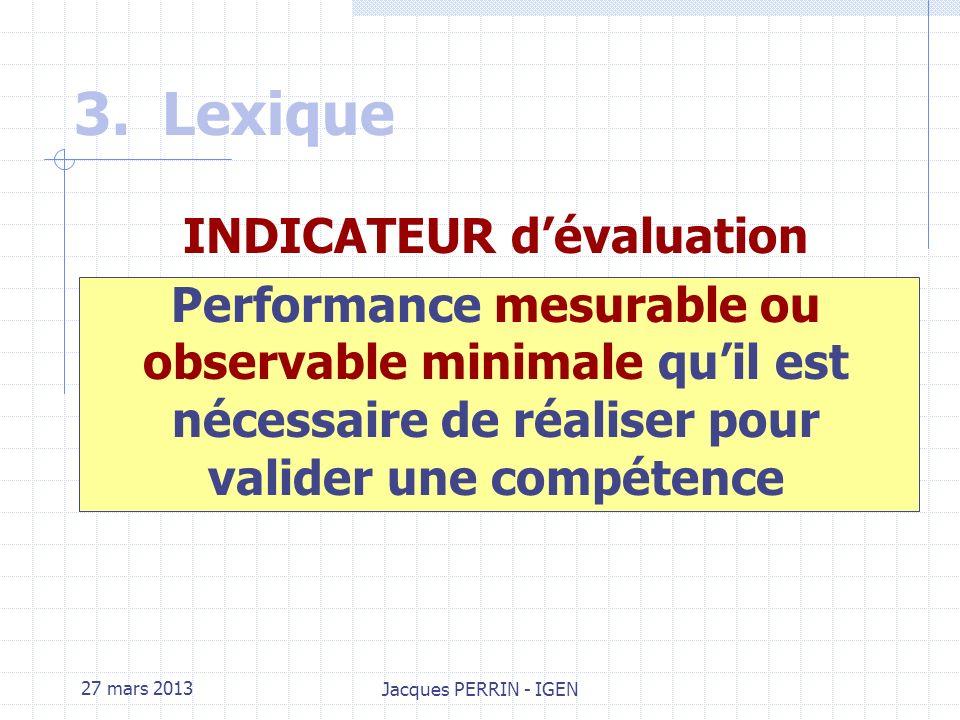 27 mars 2013 Jacques PERRIN - IGEN 3.Lexique Critère dévaluation Classe de performance attendue dans lexpression dune compétence