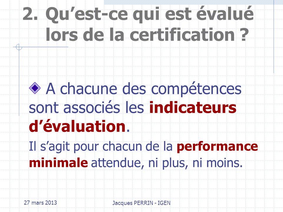 27 mars 2013 Jacques PERRIN - IGEN 2.Quest-ce qui est évalué lors de la certification ? Ce qui est évalué, lors de la certification, ce sont les compé