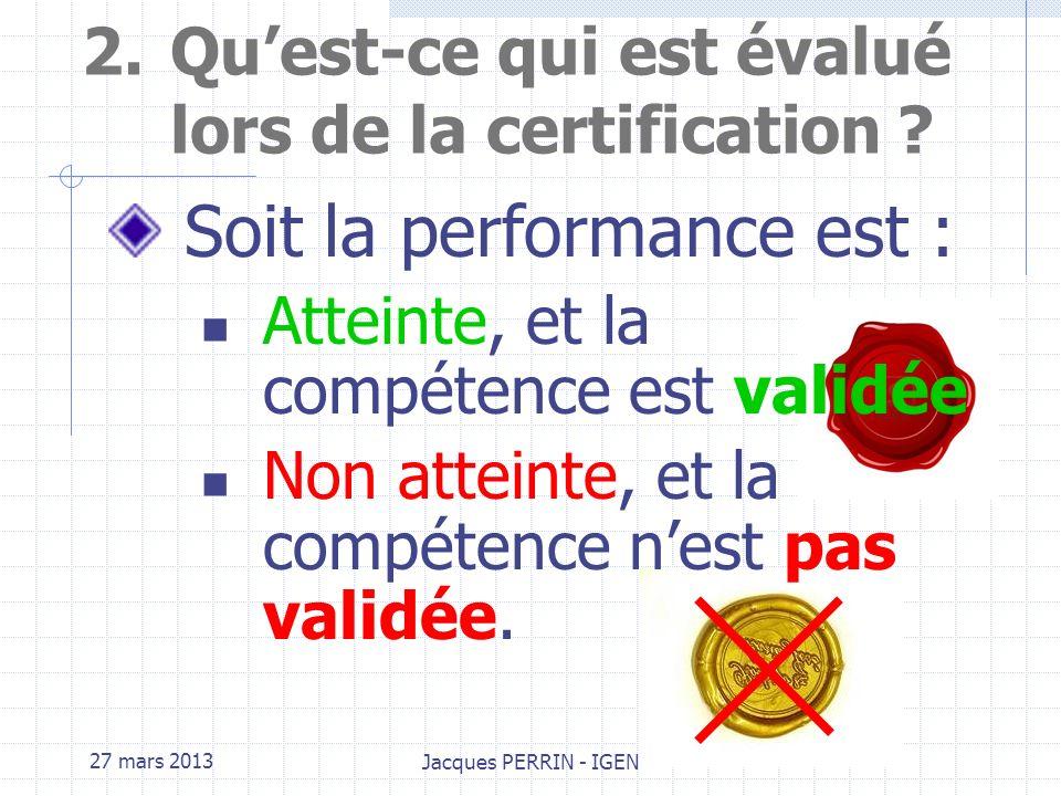 27 mars 2013 Jacques PERRIN - IGEN 2.Quest-ce qui est évalué lors de la certification ? A chacune des compétences sont associés les indicateurs dévalu
