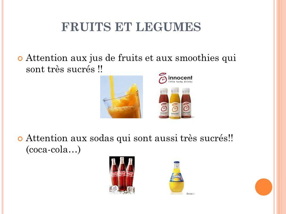 FRUITS ET LEGUMES Attention aux jus de fruits et aux smoothies qui sont très sucrés !! Attention aux sodas qui sont aussi très sucrés!! (coca-cola…)