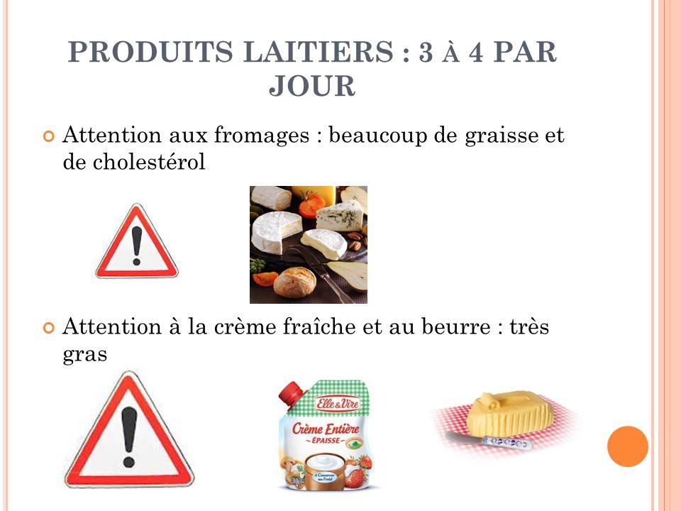 PRODUITS LAITIERS : 3 À 4 PAR JOUR Attention aux fromages : beaucoup de graisse et de cholestérol Attention à la crème fraîche et au beurre : très gra