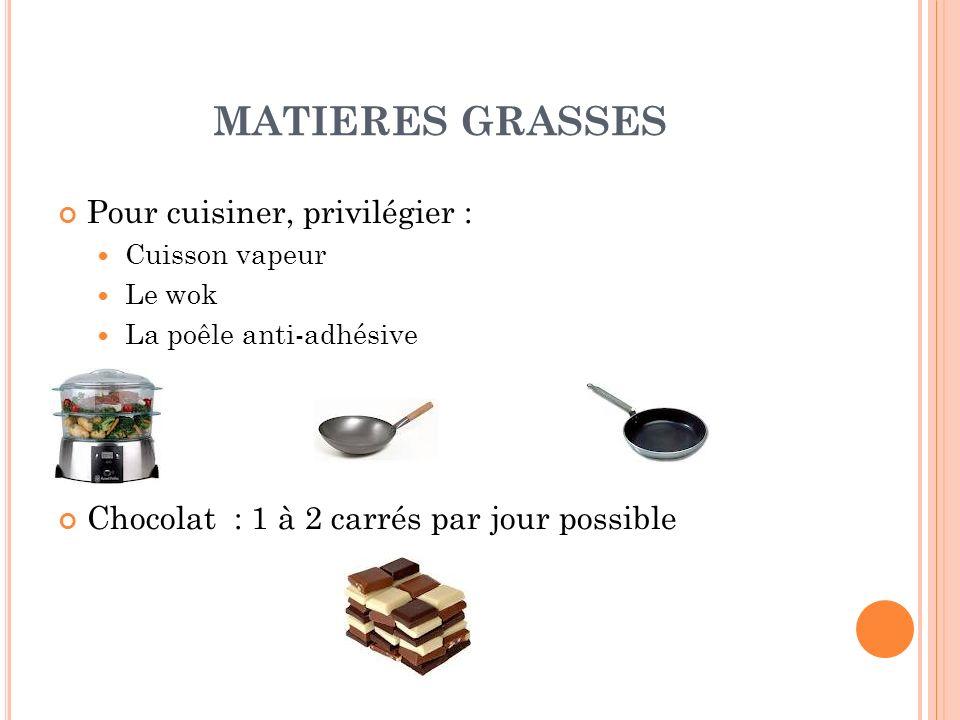 MATIERES GRASSES Pour cuisiner, privilégier : Cuisson vapeur Le wok La poêle anti-adhésive Chocolat : 1 à 2 carrés par jour possible