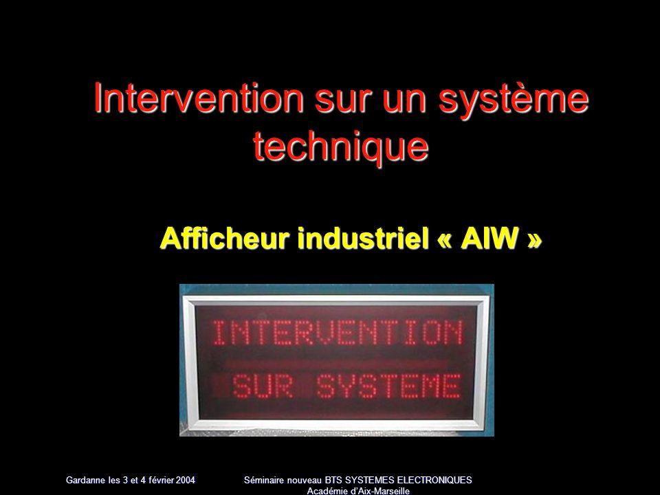 Gardanne les 3 et 4 février 2004 Séminaire nouveau BTS SYSTEMES ELECTRONIQUES Académie dAix-Marseille Intervention sur un système technique Afficheur industriel « AIW »