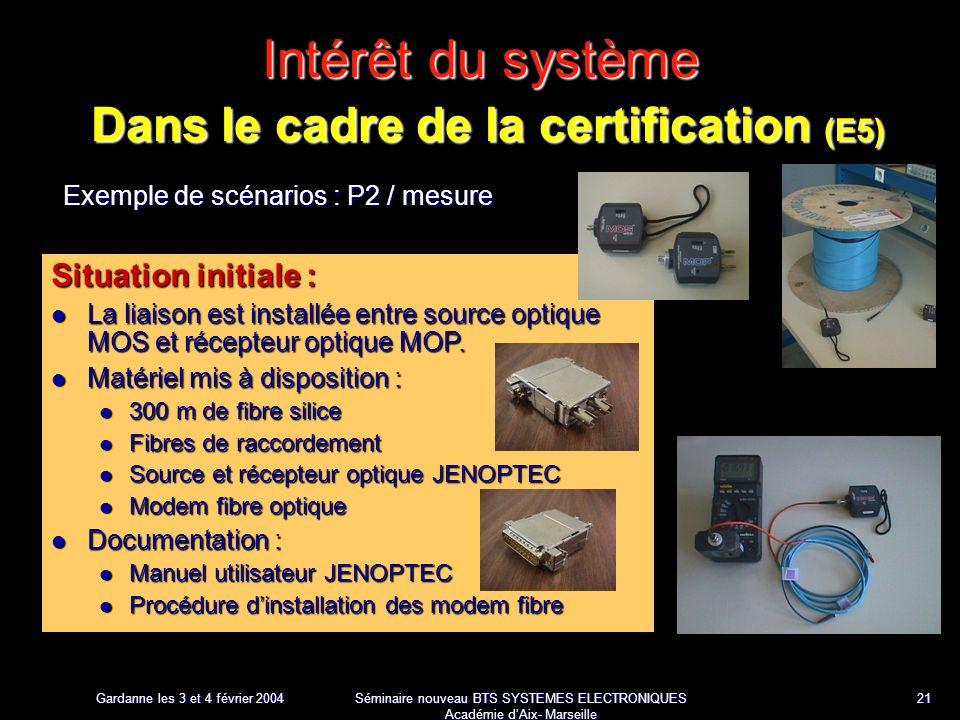 Gardanne les 3 et 4 février 2004 Séminaire nouveau BTS SYSTEMES ELECTRONIQUES Académie dAix- Marseille 21 Intérêt du système Dans le cadre de la certification (E5) Exemple de scénarios : P2 / mesure Situation initiale : La liaison est installée entre source optique MOS et récepteur optique MOP.