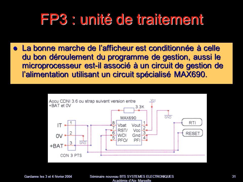 Gardanne les 3 et 4 février 2004 Séminaire nouveau BTS SYSTEMES ELECTRONIQUES Académie dAix- Marseille 31 FP3 : unité de traitement La bonne marche de lafficheur est conditionnée à celle du bon déroulement du programme de gestion, aussi le microprocesseur est-il associé à un circuit de gestion de lalimentation utilisant un circuit spécialisé MAX690.