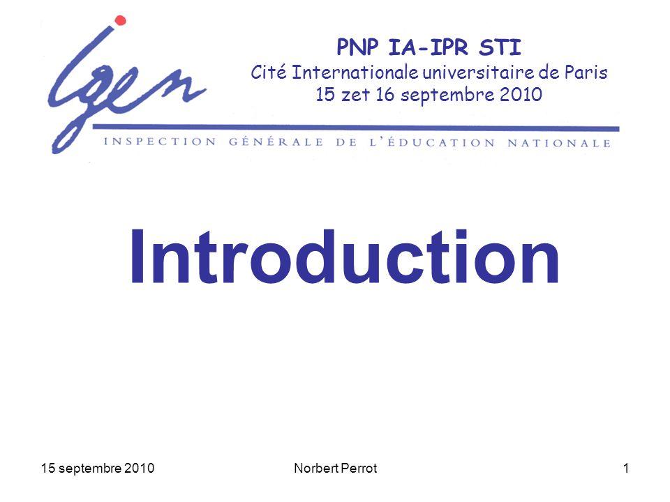 15 septembre 2010Norbert Perrot1 PNP IA-IPR STI Cité Internationale universitaire de Paris 15 zet 16 septembre 2010 Introduction