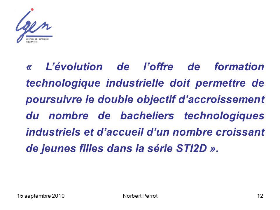 15 septembre 2010Norbert Perrot12 « Lévolution de loffre de formation technologique industrielle doit permettre de poursuivre le double objectif daccr