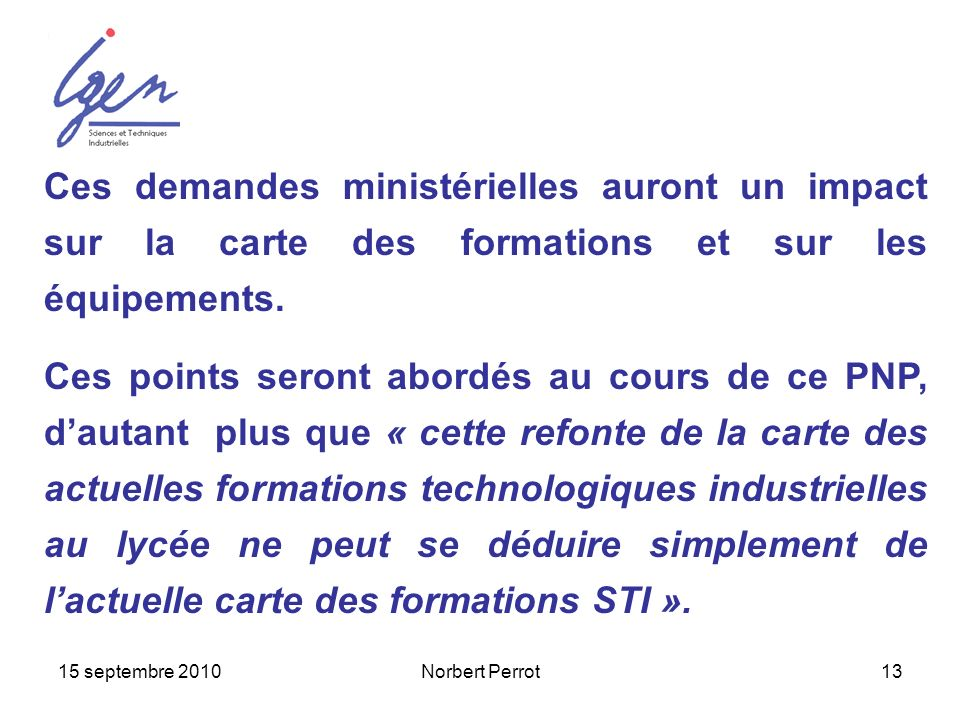 15 septembre 2010Norbert Perrot13 Ces demandes ministérielles auront un impact sur la carte des formations et sur les équipements. Ces points seront a
