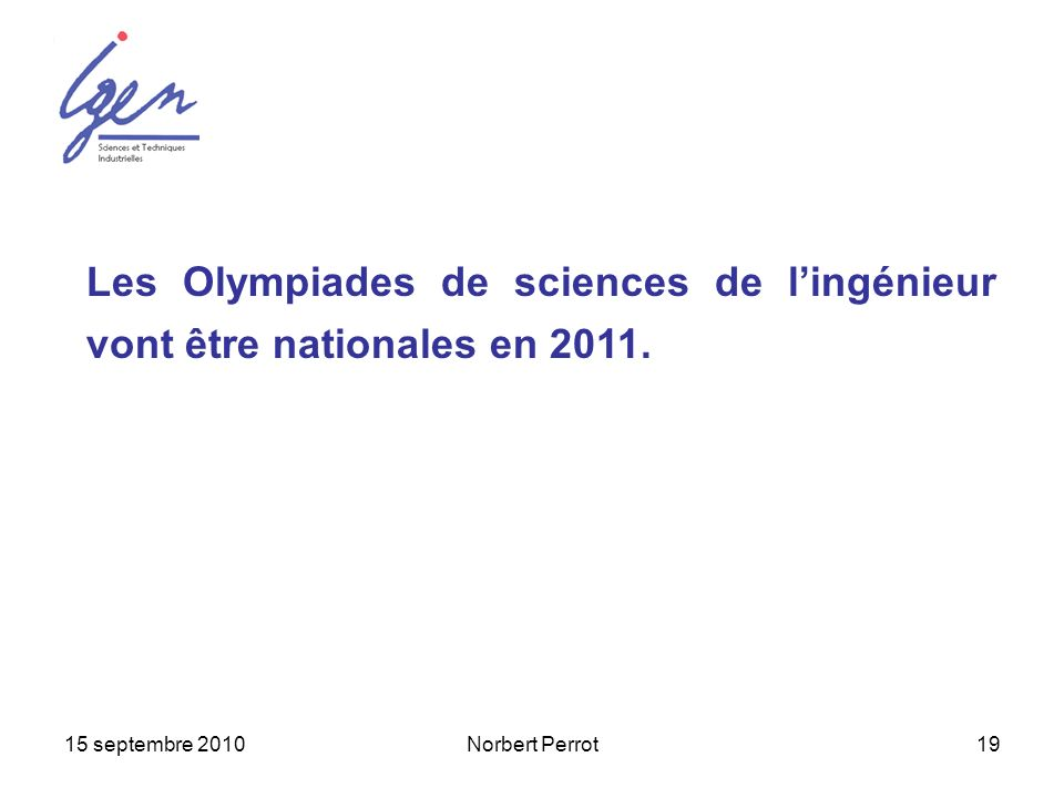 15 septembre 2010Norbert Perrot19 Les Olympiades de sciences de lingénieur vont être nationales en 2011.
