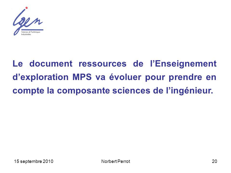 15 septembre 2010Norbert Perrot20 Le document ressources de lEnseignement dexploration MPS va évoluer pour prendre en compte la composante sciences de
