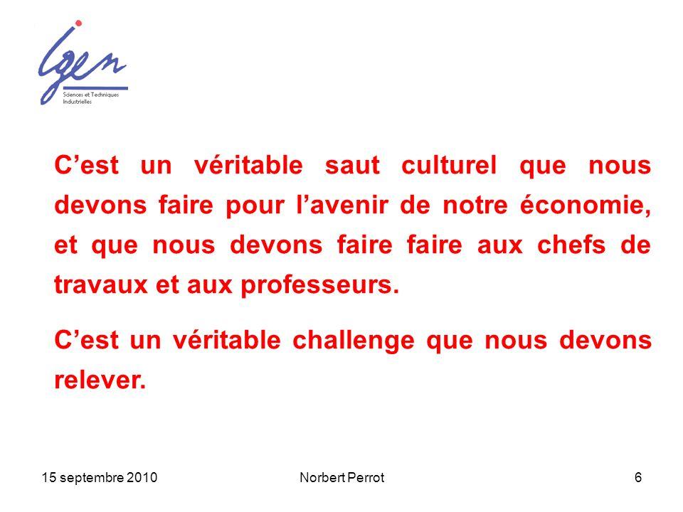 15 septembre 2010Norbert Perrot6 Cest un véritable saut culturel que nous devons faire pour lavenir de notre économie, et que nous devons faire faire