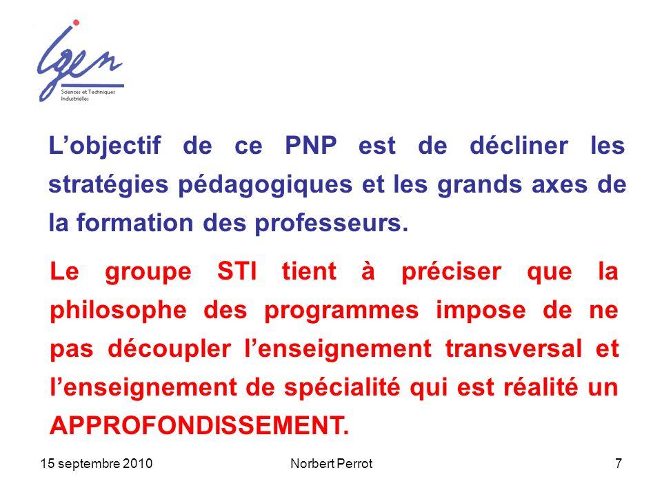 15 septembre 2010Norbert Perrot7 Lobjectif de ce PNP est de décliner les stratégies pédagogiques et les grands axes de la formation des professeurs. L