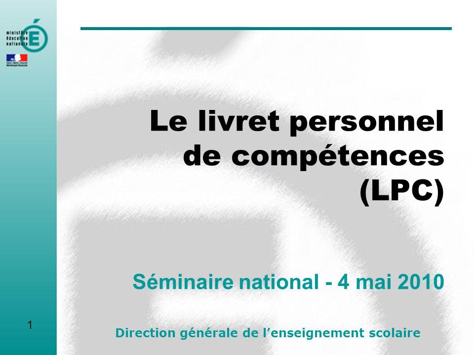 Le livret personnel de compétences (LPC) Séminaire national - 4 mai 2010 Direction générale de lenseignement scolaire 1