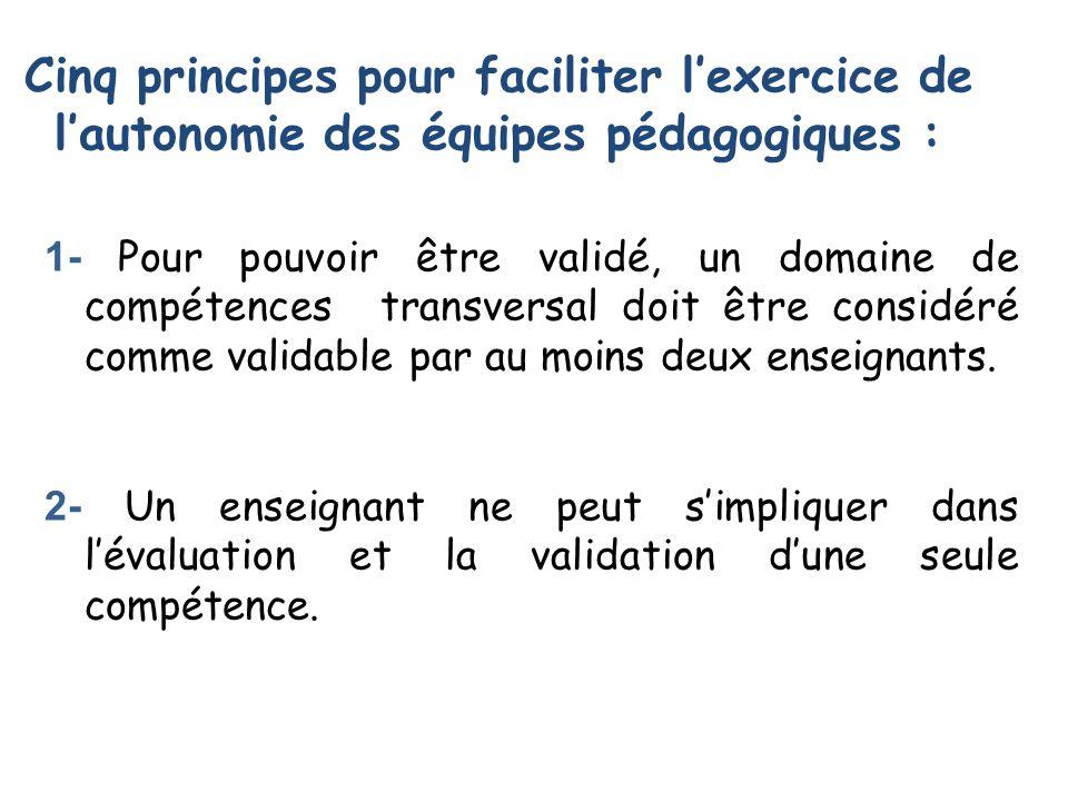 Cinq principes pour faciliter lexercice de lautonomie des équipes pédagogiques : 1- Pour pouvoir être validé, un domaine de compétences transversal doit être considéré comme validable par au moins deux enseignants.