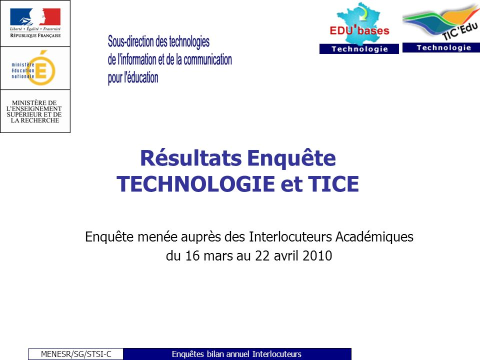 MENESR/SG/STSI-C Enquêtes bilan annuel Interlocuteurs Résultats Enquête TECHNOLOGIE et TICE Enquête menée auprès des Interlocuteurs Académiques du 16