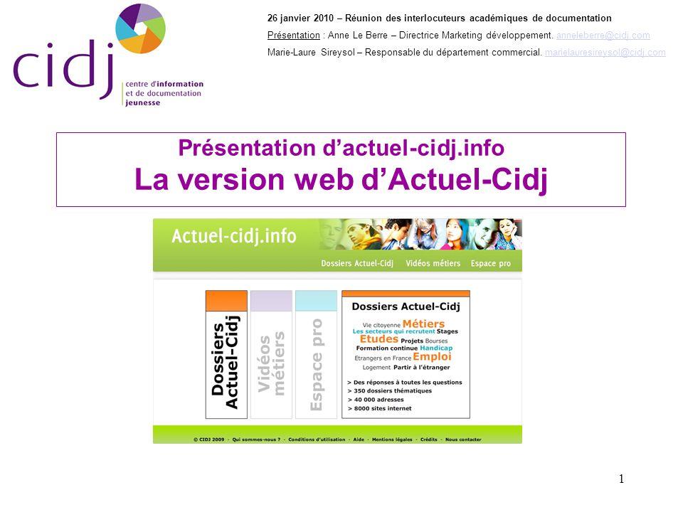1 Présentation dactuel-cidj.info La version web dActuel-Cidj 26 janvier 2010 – Réunion des interlocuteurs académiques de documentation Présentation : Anne Le Berre – Directrice Marketing développement.