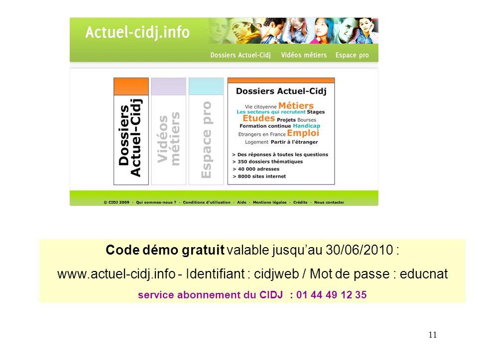 11 Code démo gratuit valable jusquau 30/06/2010 : www.actuel-cidj.info - Identifiant : cidjweb / Mot de passe : educnat service abonnement du CIDJ : 01 44 49 12 35