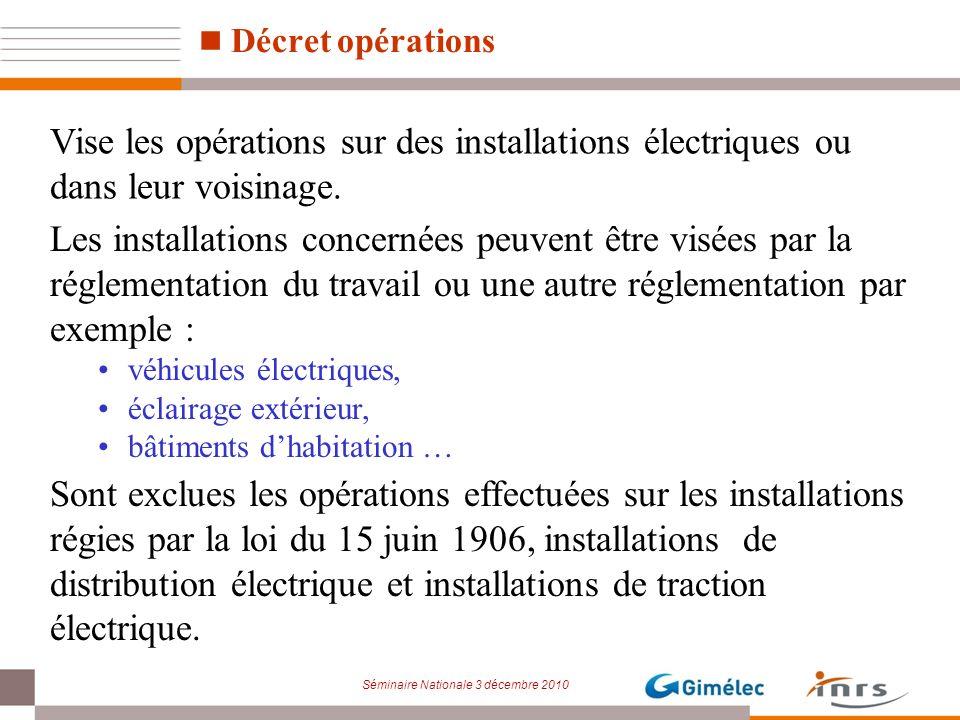 Séminaire Nationale 3 décembre 2010 Décret opérations Vise les opérations sur des installations électriques ou dans leur voisinage. Sont exclues les o