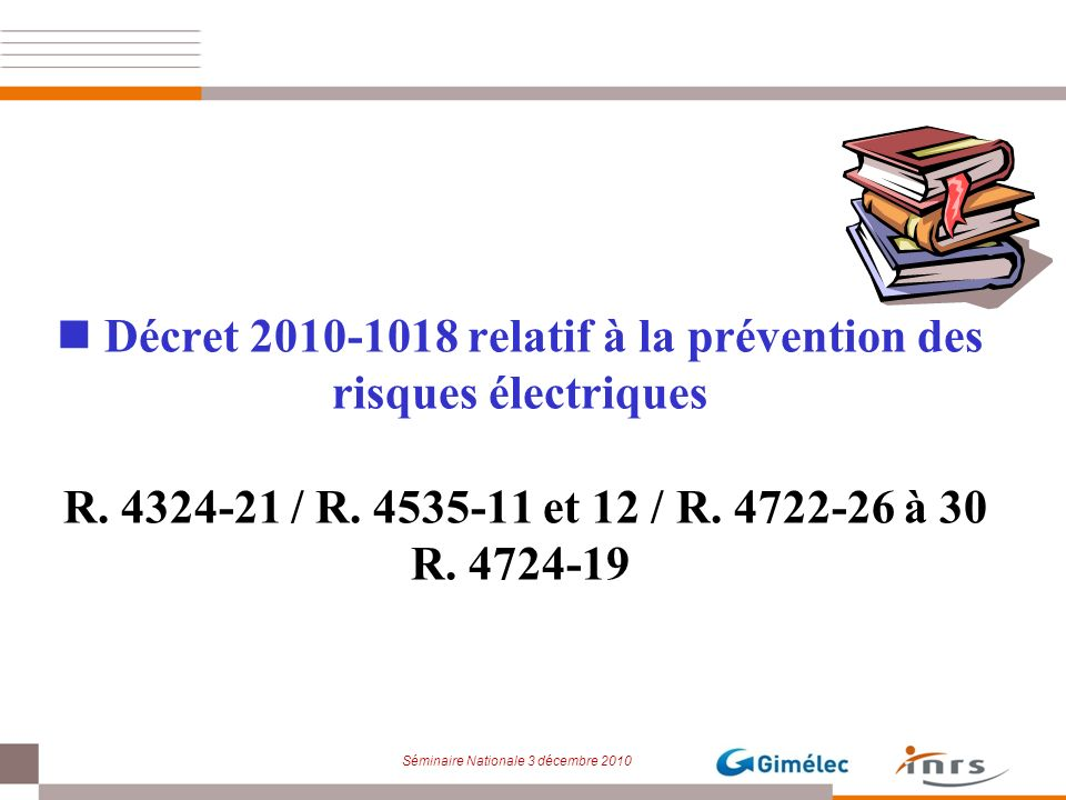 Séminaire Nationale 3 décembre 2010 Décret 2010-1018 relatif à la prévention des risques électriques R. 4324-21 / R. 4535-11 et 12 / R. 4722-26 à 30 R