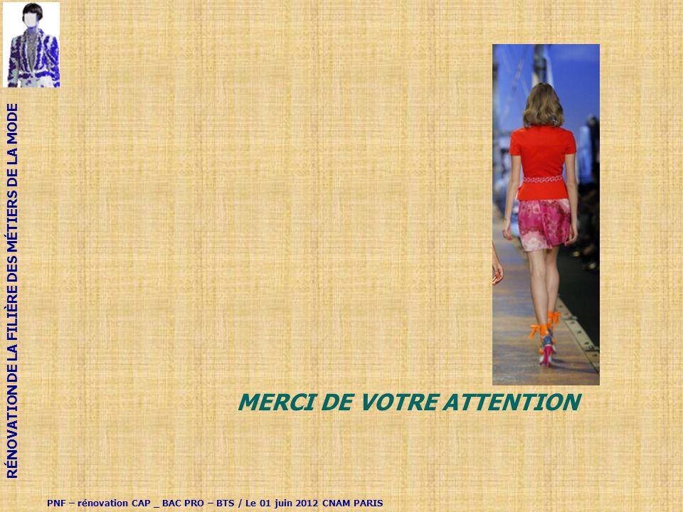 MERCI DE VOTRE ATTENTION PNF – rénovation CAP _ BAC PRO – BTS / Le 01 juin 2012 CNAM PARIS RÉNOVATION DE LA FILIÈRE DES MÉTIERS DE LA MODE