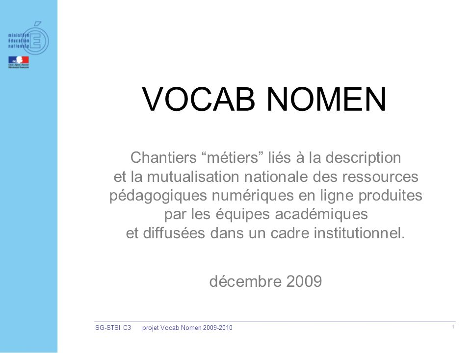 SG-STSI C3projet Vocab Nomen 2009-2010 1 VOCAB NOMEN Chantiers métiers liés à la description et la mutualisation nationale des ressources pédagogiques numériques en ligne produites par les équipes académiques et diffusées dans un cadre institutionnel.