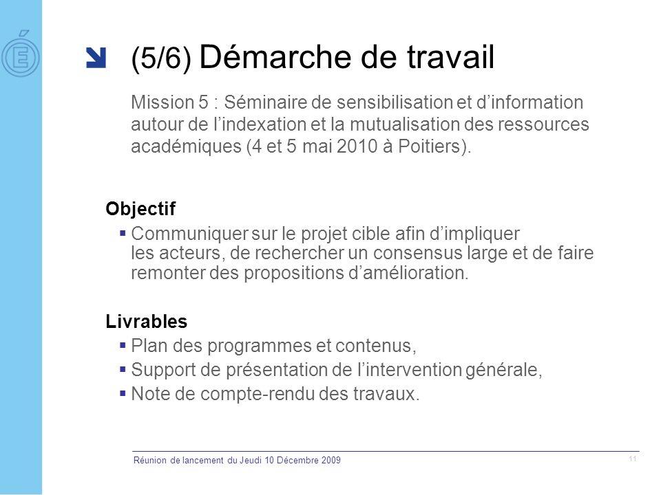 Réunion de lancement du Jeudi 10 Décembre 2009 11 (5/6) Démarche de travail Mission 5 : Séminaire de sensibilisation et dinformation autour de lindexation et la mutualisation des ressources académiques (4 et 5 mai 2010 à Poitiers).