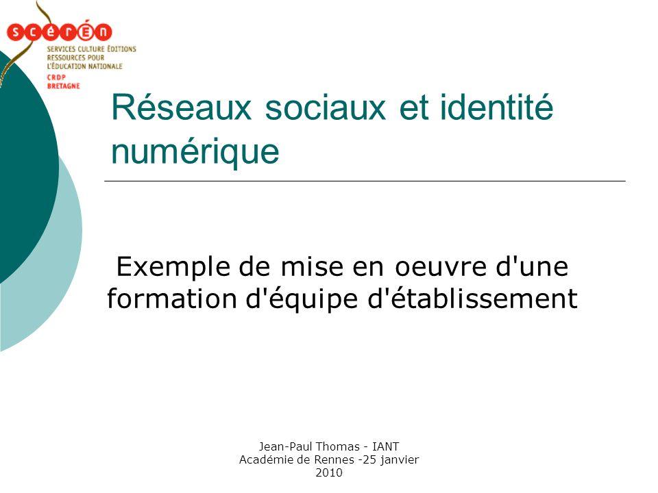 Jean-Paul Thomas - IANT Académie de Rennes -25 janvier 2010 Réseaux sociaux et identité numérique Exemple de mise en oeuvre d une formation d équipe d établissement