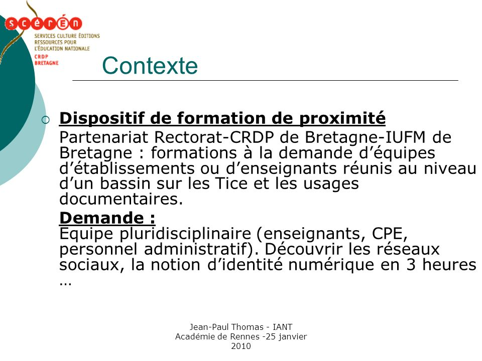 Jean-Paul Thomas - IANT Académie de Rennes -25 janvier 2010 Contexte Dispositif de formation de proximité Partenariat Rectorat-CRDP de Bretagne-IUFM d
