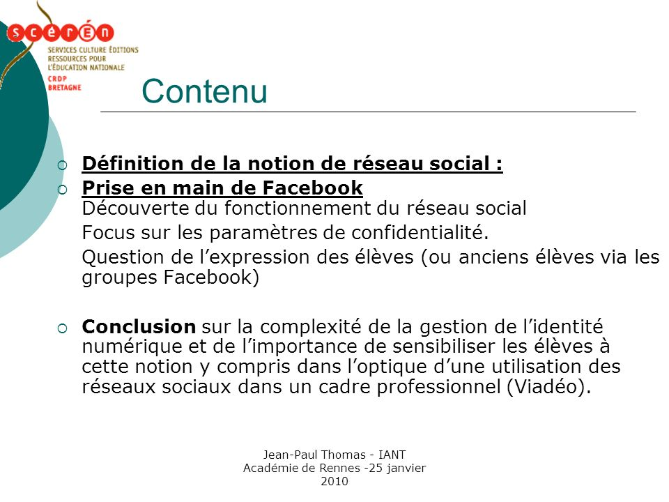Jean-Paul Thomas - IANT Académie de Rennes -25 janvier 2010 Contenu Définition de la notion de réseau social : Prise en main de Facebook Découverte du fonctionnement du réseau social Focus sur les paramètres de confidentialité.