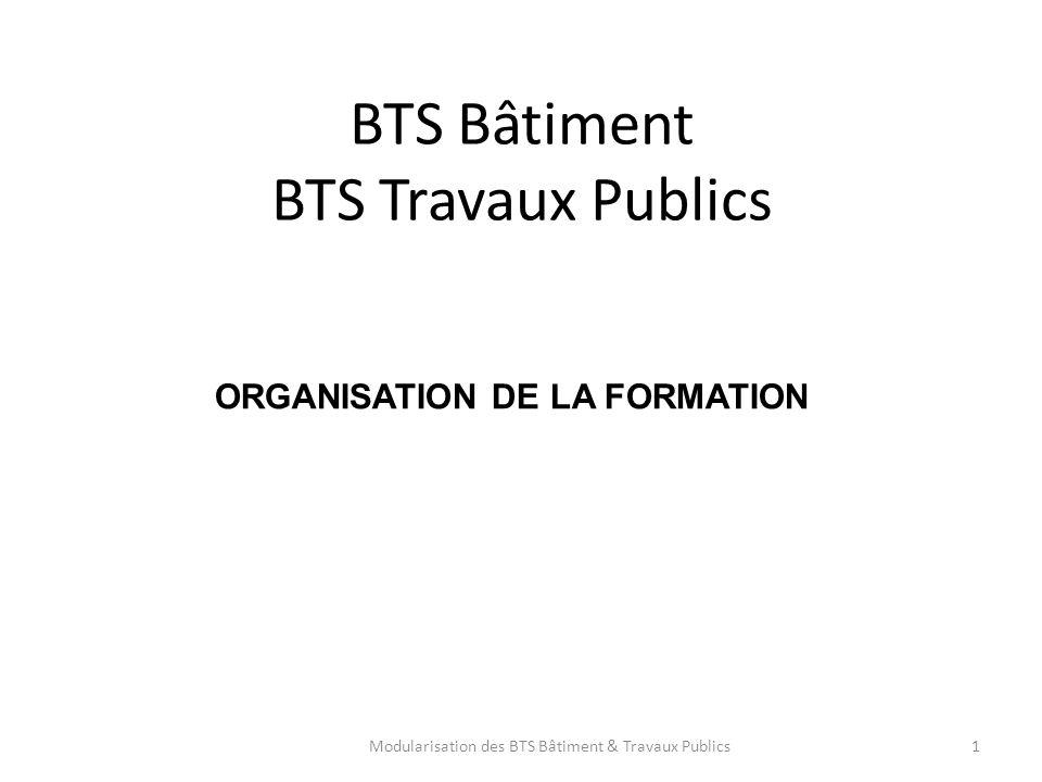ORGANISATION DE LA FORMATION BTS Bâtiment BTS Travaux Publics 1Modularisation des BTS Bâtiment & Travaux Publics