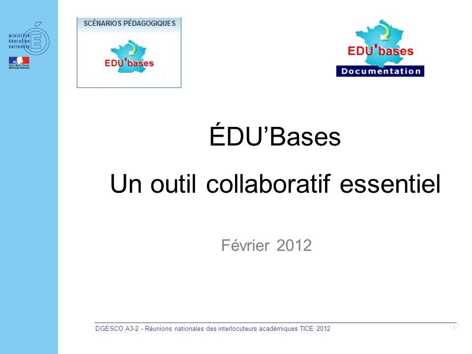 DGESCO A3-2 - Réunions nationales des interlocuteurs académiques TICE 2012 1 ÉDUBases Un outil collaboratif essentiel Février 2012