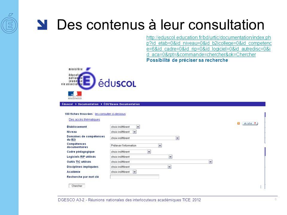 Des contenus à leur consultation DGESCO A3-2 - Réunions nationales des interlocuteurs académiques TICE 2012 6 http://eduscol.education.fr/bd/urtic/documentation/index.ph p id_etab=0&id_niveau=0&id_b2icollege=0&id_competenc e=6&id_cadre=0&id_rip=0&id_logiciel=0&id_autredisc=0&i d_aca=0&rpt=&commande=chercher&ok=Chercher Possibilité de préciser sa recherche