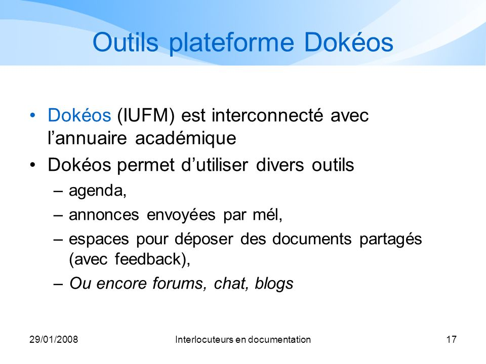 29/01/2008Interlocuteurs en documentation17 Outils plateforme Dokéos Dokéos (IUFM) est interconnecté avec lannuaire académique Dokéos permet dutiliser