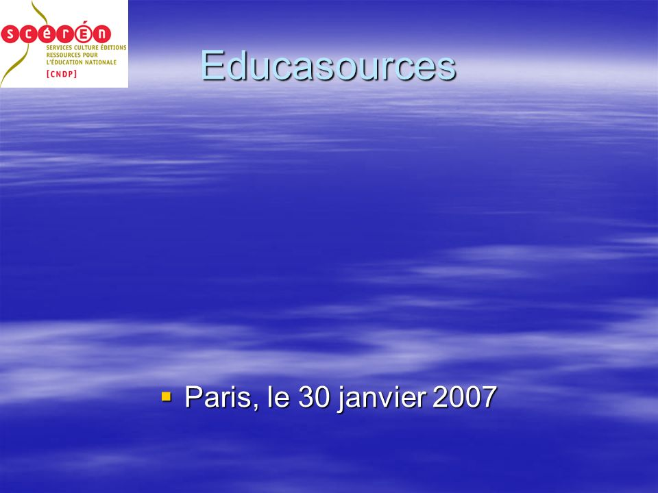 Educasources Paris, le 30 janvier 2007 Paris, le 30 janvier 2007