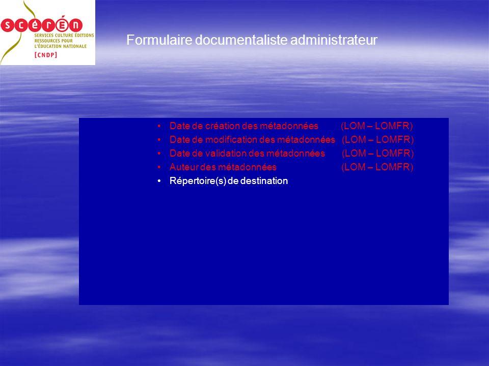 Formulaire documentaliste administrateur Date de création des métadonnées (LOM – LOMFR) Date de modification des métadonnées (LOM – LOMFR) Date de validation des métadonnées (LOM – LOMFR) Auteur des métadonnées (LOM – LOMFR) Répertoire(s) de destination