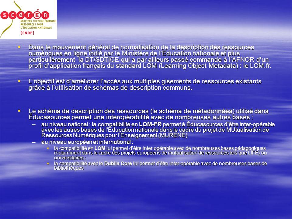 Dans le mouvement général de normalisation de la description des ressources numériques en ligne initié par le Ministère de lEducation nationale et plus particulièrement la DT/SDTICE qui a par ailleurs passé commande à lAFNOR dun profil dapplication français du standard LOM (Learning Object Metadata) : le LOM.fr.