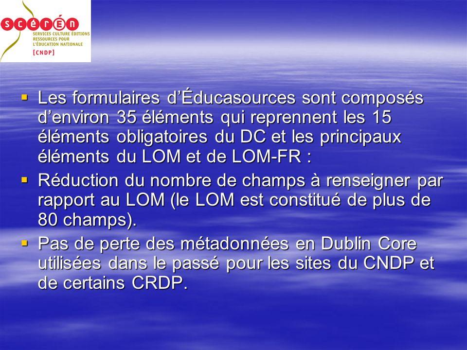 Les formulaires dÉducasources sont composés denviron 35 éléments qui reprennent les 15 éléments obligatoires du DC et les principaux éléments du LOM et de LOM-FR : Les formulaires dÉducasources sont composés denviron 35 éléments qui reprennent les 15 éléments obligatoires du DC et les principaux éléments du LOM et de LOM-FR : Réduction du nombre de champs à renseigner par rapport au LOM (le LOM est constitué de plus de 80 champs).