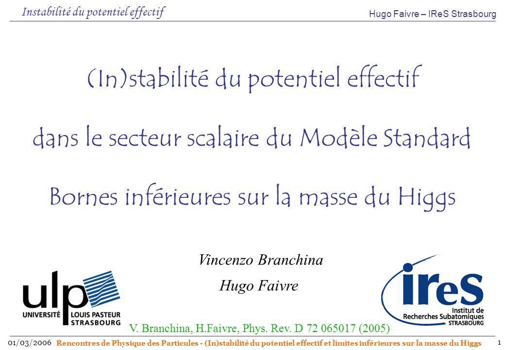 Hugo Faivre – IReS Strasbourg 01/03/2006 Rencontres de Physique des Particules - (In)stabilité du potentiel effectif et limites inférieures sur la masse du Higgs 2 Instabilité du vide électrofaible du SM Mécanisme de Higgs brisure spontanée de la symétrie Potentiel effectif : permet de voir la phase (brisée ou non) Dépend de la valeur des masses et des constantes de couplage Importance des corrections radiatives Contribution des fermions (quark top essentiellement) Signe négatif (boucle fermionique) Fait décroître la constante de couplage quartique λ Déstabilise le vide électrofaible dans le raisonnement habituel Origine de linstabilité du potentiel effectif