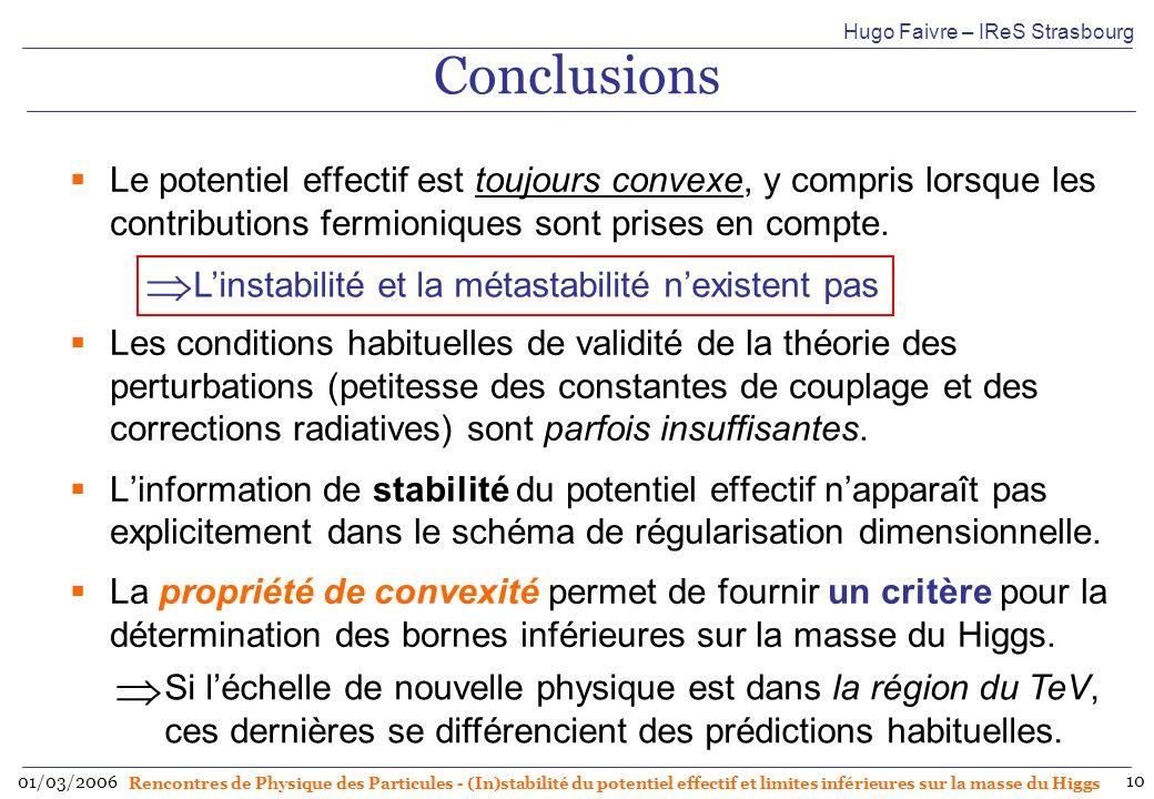 Hugo Faivre – IReS Strasbourg 01/03/2006 Rencontres de Physique des Particules - (In)stabilité du potentiel effectif et limites inférieures sur la masse du Higgs 10 Conclusions Le potentiel effectif est toujours convexe, y compris lorsque les contributions fermioniques sont prises en compte.