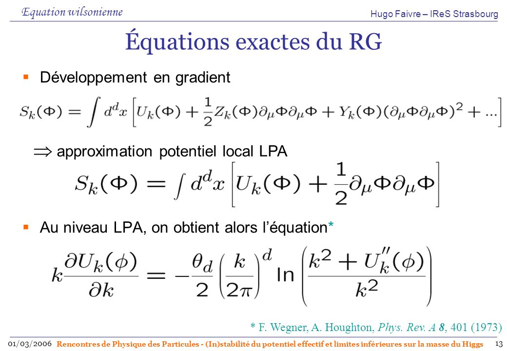 Hugo Faivre – IReS Strasbourg 01/03/2006 Rencontres de Physique des Particules - (In)stabilité du potentiel effectif et limites inférieures sur la masse du Higgs 13 Équations exactes du RG Développement en gradient Au niveau LPA, on obtient alors léquation* Equation wilsonienne approximation potentiel local LPA * F.
