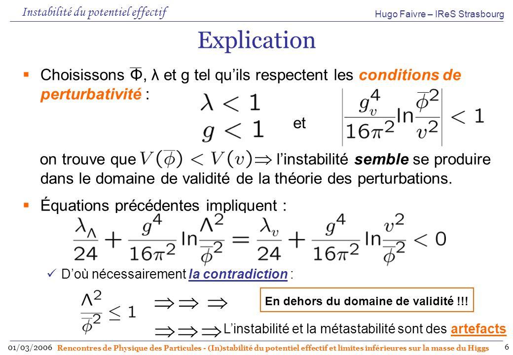 Hugo Faivre – IReS Strasbourg 01/03/2006 Rencontres de Physique des Particules - (In)stabilité du potentiel effectif et limites inférieures sur la masse du Higgs 7 Convexité et bornes sur la masse du Higgs On peut montrer que le point dinflexion de est tel que : Cette relation Confirme que est toujours convexe dans la région où il est défini Fournit un nouveau critère pour la détermination des bornes inférieures sur la masse du boson de Higgs Le point doit être considéré comme la valeur à partir de laquelle la théorie effective cesse dêtre valide Ce qui correspond donc au cutoff physique de la théorie Conséquence phénoménologique Échelle de la nouvelle physique